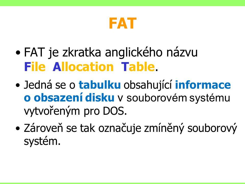 FAT FAT je zkratka anglického názvu File Allocation Table. Jedná se o tabulku obsahující informace o obsazení disku v souborovém systému vytvořeným pr