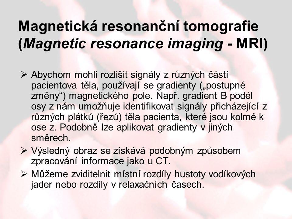 Magnetická resonanční tomografie (Magnetic resonance imaging - MRI)  Abychom mohli rozlišit signály z různých částí pacientova těla, používají se gra