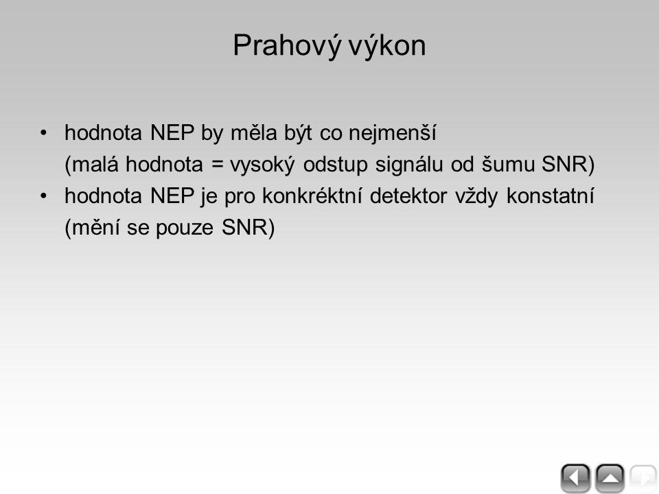 Prahový výkon hodnota NEP by měla být co nejmenší (malá hodnota = vysoký odstup signálu od šumu SNR) hodnota NEP je pro konkréktní detektor vždy konst