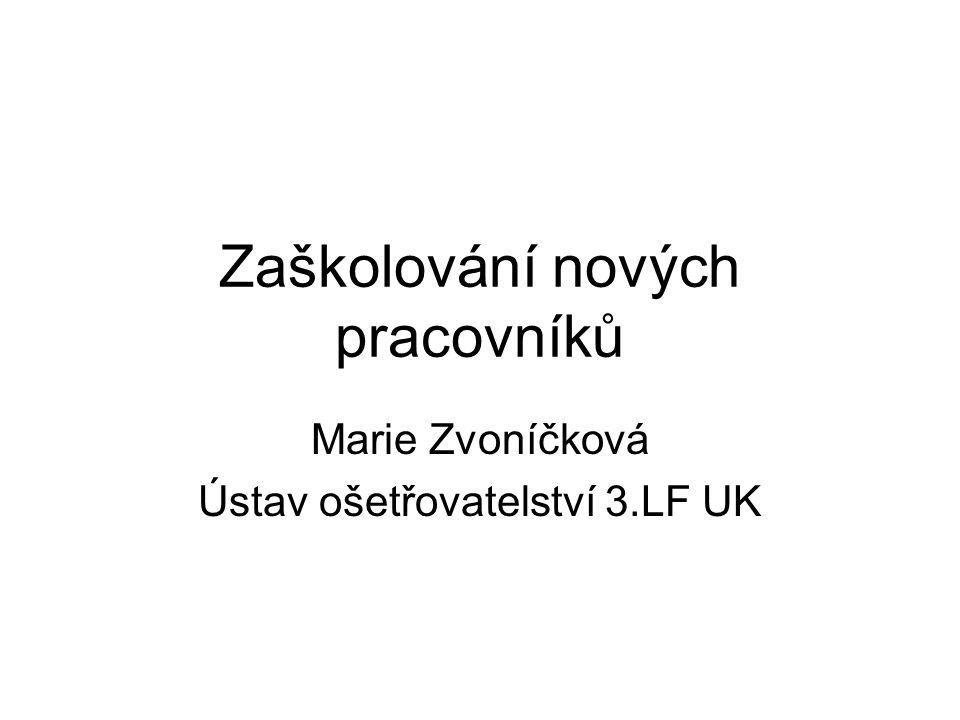 Zaškolování nových pracovníků Marie Zvoníčková Ústav ošetřovatelství 3.LF UK