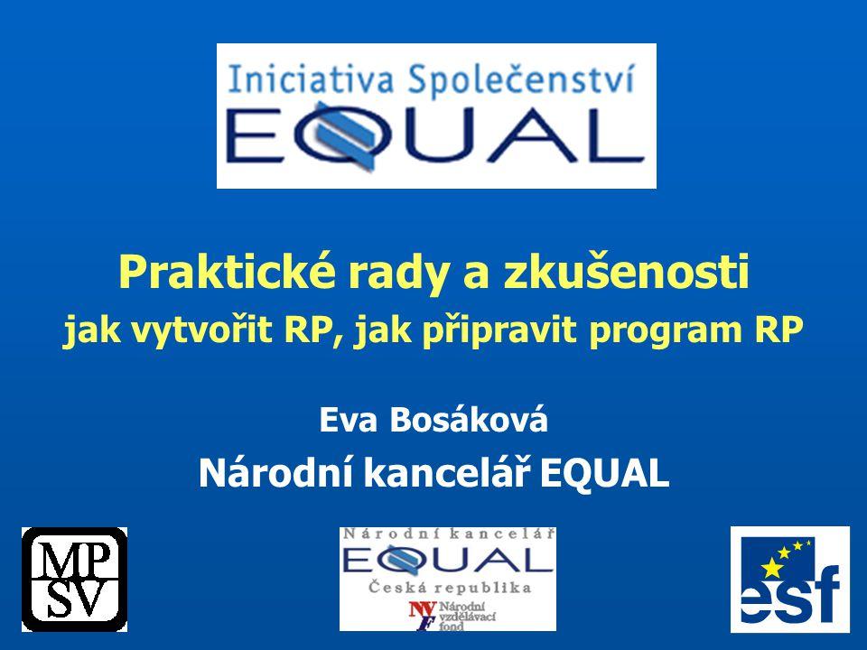 Praktické rady a zkušenosti jak vytvořit RP, jak připravit program RP Eva Bosáková Národní kancelář EQUAL