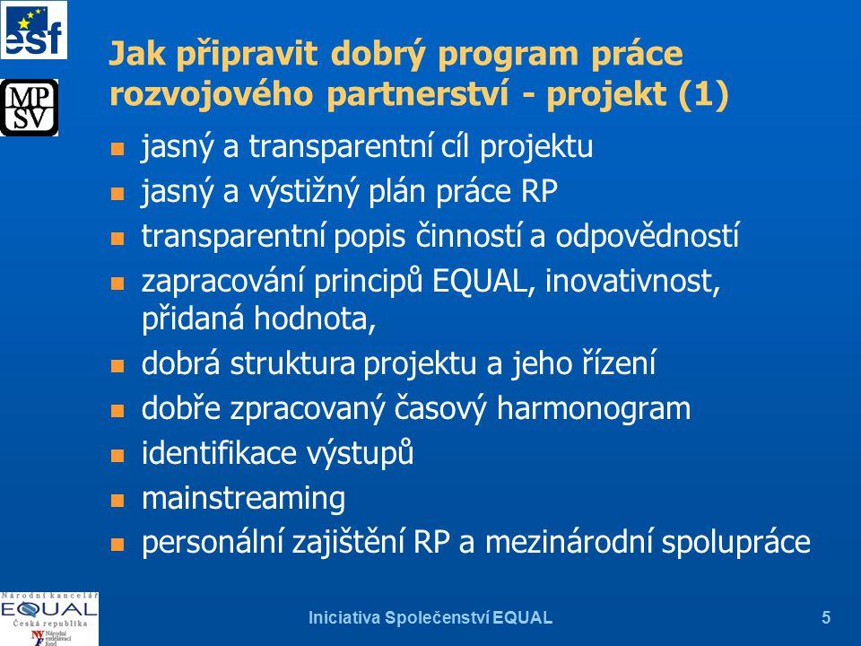 Iniciativa Společenství EQUAL5 Jak připravit dobrý program práce rozvojového partnerství - projekt (1) n jasný a transparentní cíl projektu n jasný a výstižný plán práce RP n transparentní popis činností a odpovědností n zapracování principů EQUAL, inovativnost, přidaná hodnota, n dobrá struktura projektu a jeho řízení n dobře zpracovaný časový harmonogram n identifikace výstupů n mainstreaming n personální zajištění RP a mezinárodní spolupráce