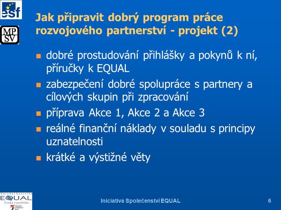 Iniciativa Společenství EQUAL6 n dobré prostudování přihlášky a pokynů k ní, příručky k EQUAL n zabezpečení dobré spolupráce s partnery a cílových skupin při zpracování n příprava Akce 1, Akce 2 a Akce 3 n reálné finanční náklady v souladu s principy uznatelnosti n krátké a výstižné věty Jak připravit dobrý program práce rozvojového partnerství - projekt (2)