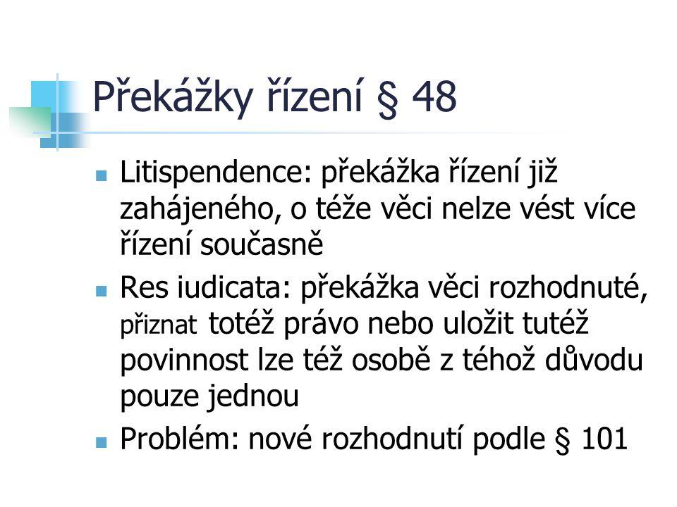 Překážky řízení § 48 Litispendence: překážka řízení již zahájeného, o téže věci nelze vést více řízení současně Res iudicata: překážka věci rozhodnuté