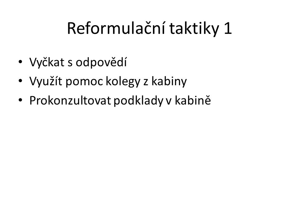 Reformulační taktiky 1 Vyčkat s odpovědí Využít pomoc kolegy z kabiny Prokonzultovat podklady v kabině