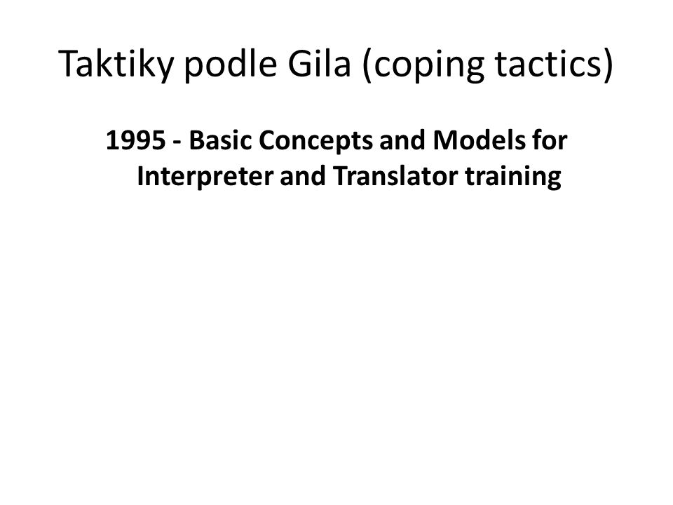 Taktiky podle Gila (coping tactics) 1995 - Basic Concepts and Models for Interpreter and Translator training