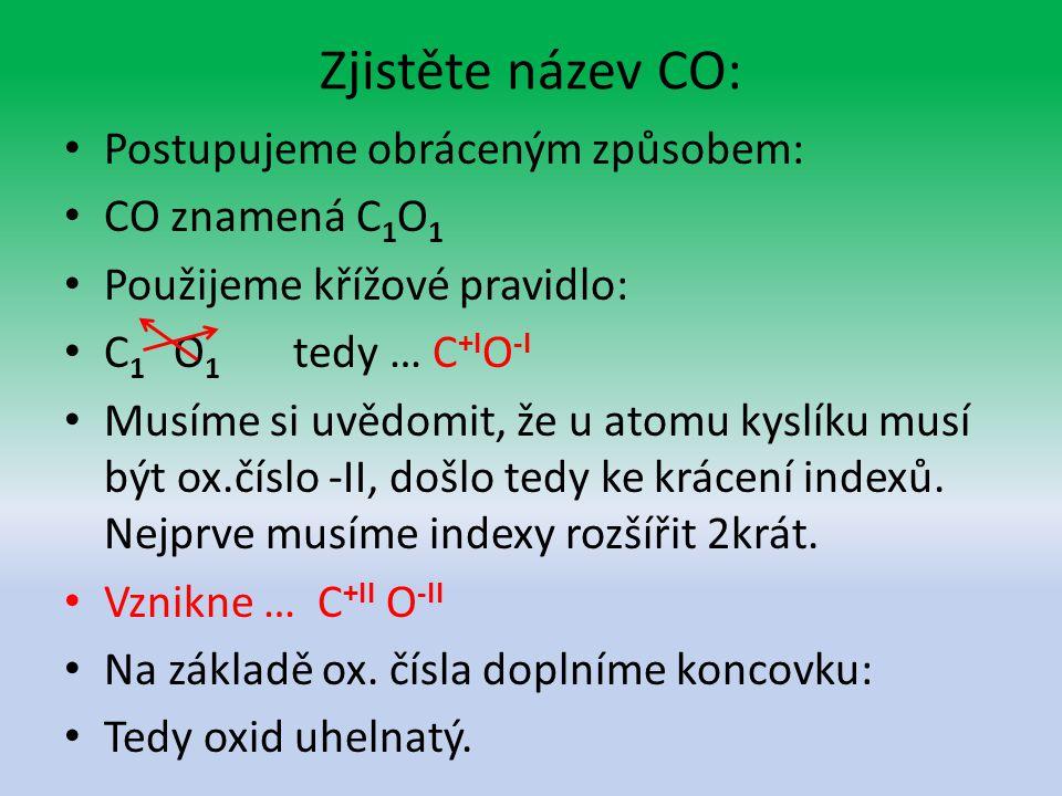Zjistěte název CO: Postupujeme obráceným způsobem: CO znamená C 1 O 1 Použijeme křížové pravidlo: C 1 O 1 tedy … C +I O -I Musíme si uvědomit, že u atomu kyslíku musí být ox.číslo -II, došlo tedy ke krácení indexů.
