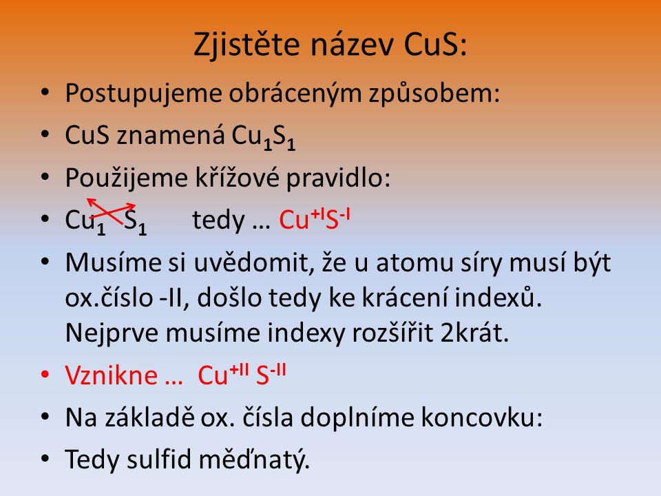 Zjistěte název CuS: Postupujeme obráceným způsobem: CuS znamená Cu 1 S 1 Použijeme křížové pravidlo: Cu 1 S 1 tedy … Cu +I S -I Musíme si uvědomit, že u atomu síry musí být ox.číslo -II, došlo tedy ke krácení indexů.