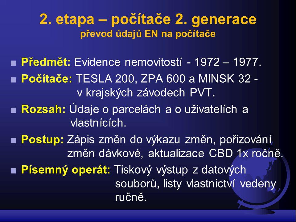 2. etapa – počítače 2. generace převod údajů EN na počítače ■Předmět: Evidence nemovitostí - 1972 – 1977. ■Počítače: TESLA 200, ZPA 600 a MINSK 32 - v