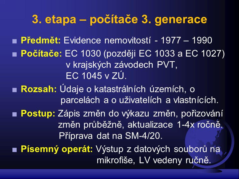 3. etapa – počítače 3. generace ■Předmět: Evidence nemovitostí - 1977 – 1990 ■Počítače: EC 1030 (později EC 1033 a EC 1027) v krajských závodech PVT,