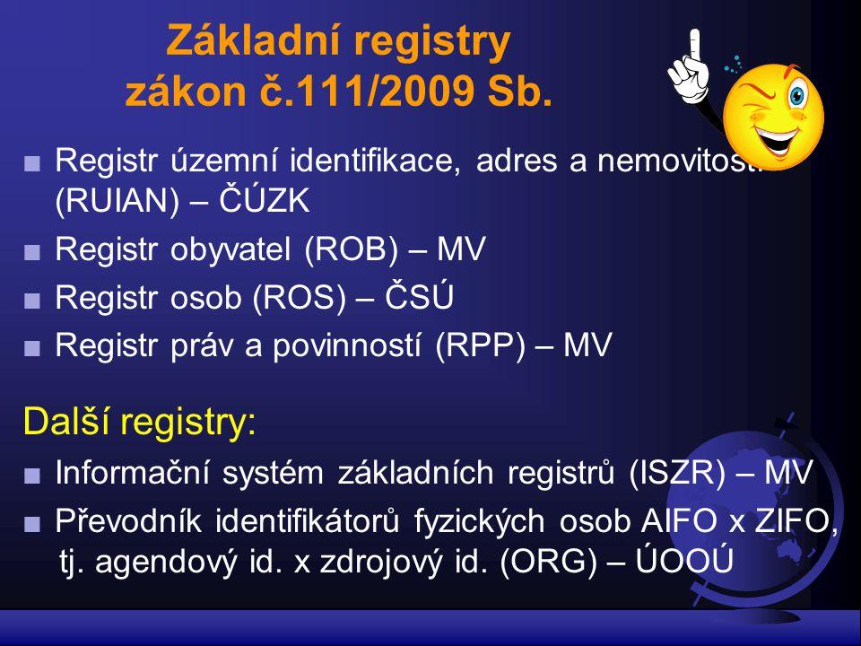 Základní registry zákon č.111/2009 Sb. ■Registr územní identifikace, adres a nemovitostí (RUIAN) – ČÚZK ■Registr obyvatel (ROB) – MV ■Registr osob (RO