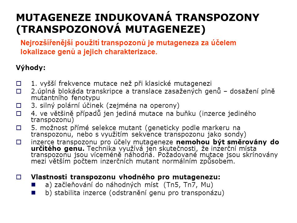 MUTAGENEZE INDUKOVANÁ TRANSPOZONY (TRANSPOZONOVÁ MUTAGENEZE) Výhody:  1. vyšší frekvence mutace než při klasické mutagenezi  2.úplná blokáda transkr