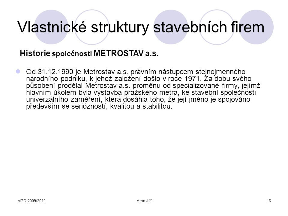 MPO 2009/2010Aron Jiří16 Vlastnické struktury stavebních firem Od 31.12.1990 je Metrostav a.s. právním nástupcem stejnojmenného národního podniku, k j