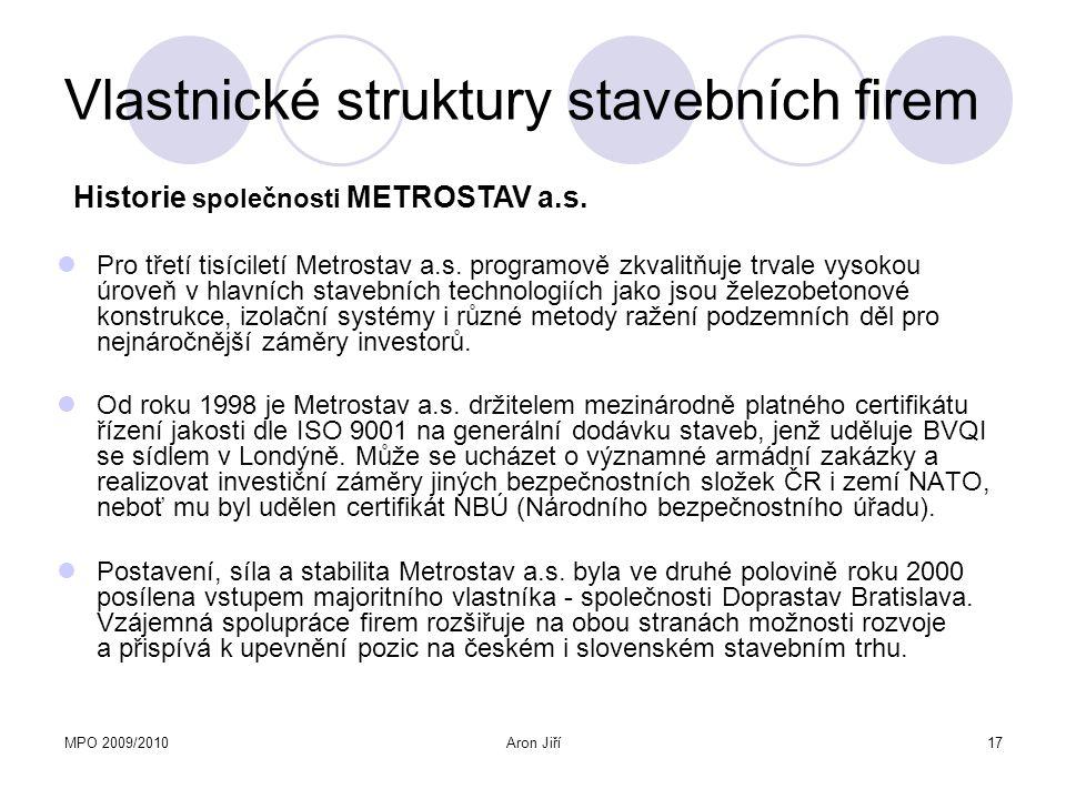 MPO 2009/2010Aron Jiří17 Vlastnické struktury stavebních firem Pro třetí tisíciletí Metrostav a.s. programově zkvalitňuje trvale vysokou úroveň v hlav