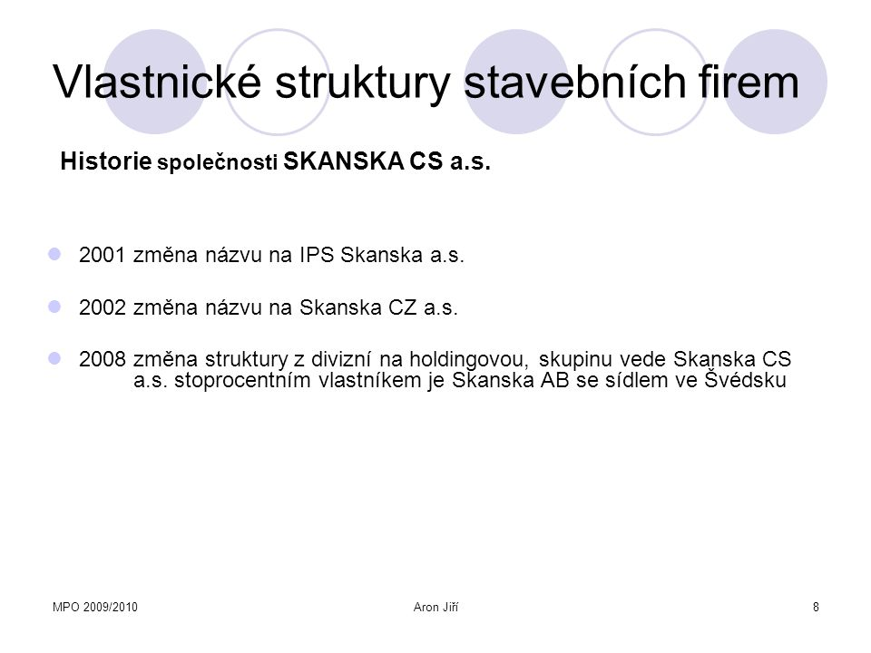 MPO 2009/2010Aron Jiří8 Vlastnické struktury stavebních firem 2001 změna názvu na IPS Skanska a.s. 2002 změna názvu na Skanska CZ a.s. 2008 změna stru