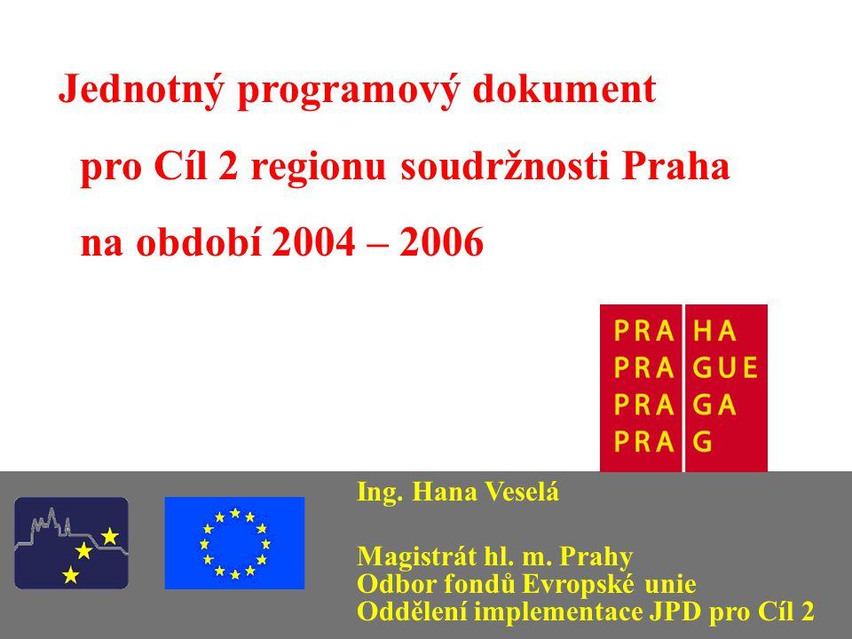 Jednotný programový dokument pro Cíl 2 regionu soudržnosti Praha na období 2004 – 2006 Ing. Hana Veselá Magistrát hl. m. Prahy Odbor fondů Evropské un