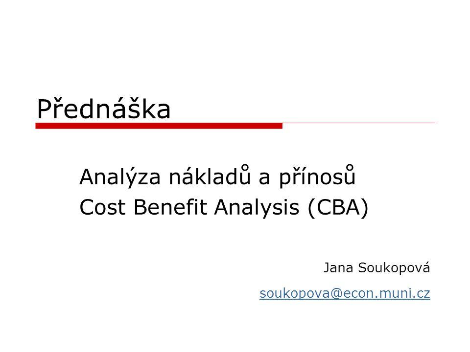 Přednáška Analýza nákladů a přínosů Cost Benefit Analysis (CBA) Jana Soukopová soukopova@econ.muni.cz
