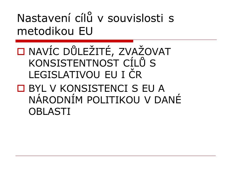 Nastavení cílů v souvislosti s metodikou EU  NAVÍC DŮLEŽITÉ, ZVAŽOVAT KONSISTENTNOST CÍLŮ S LEGISLATIVOU EU I ČR  BYL V KONSISTENCI S EU A NÁRODNÍM