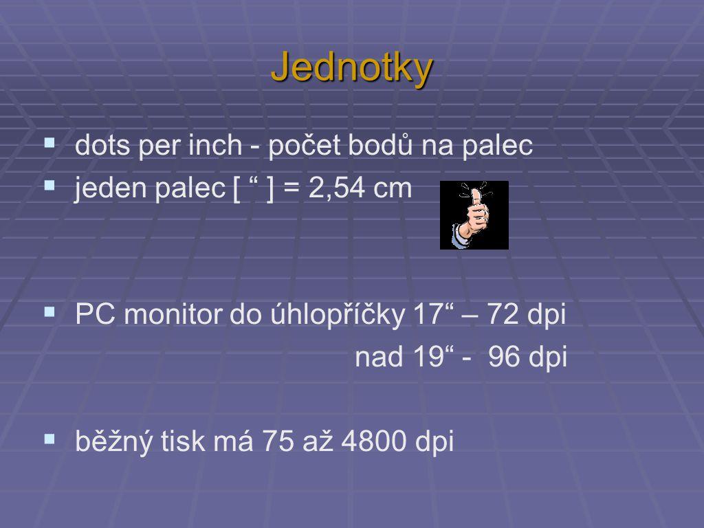 Jednotky  dots per inch - počet bodů na palec  jeden palec [ ] = 2,54 cm  PC monitor do úhlopříčky 17 – 72 dpi nad 19 - 96 dpi  běžný tisk má 75 až 4800 dpi