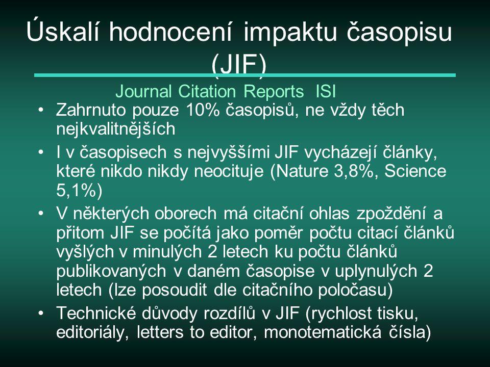 Úskalí hodnocení impaktu časopisu (JIF) Zahrnuto pouze 10% časopisů, ne vždy těch nejkvalitnějších I v časopisech s nejvyššími JIF vycházejí články, které nikdo nikdy neocituje (Nature 3,8%, Science 5,1%) V některých oborech má citační ohlas zpoždění a přitom JIF se počítá jako poměr počtu citací článků vyšlých v minulých 2 letech ku počtu článků publikovaných v daném časopise v uplynulých 2 letech (lze posoudit dle citačního poločasu) Technické důvody rozdílů v JIF (rychlost tisku, editoriály, letters to editor, monotematická čísla) Journal Citation Reports ISI