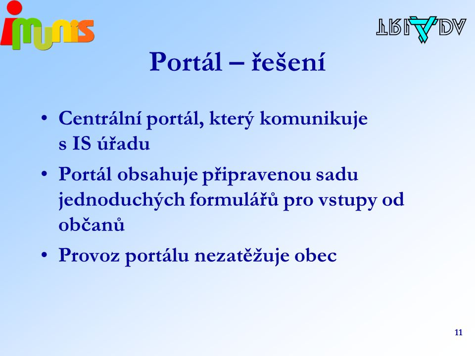 11 Portál – řešení Centrální portál, který komunikuje s IS úřadu Portál obsahuje připravenou sadu jednoduchých formulářů pro vstupy od občanů Provoz portálu nezatěžuje obec
