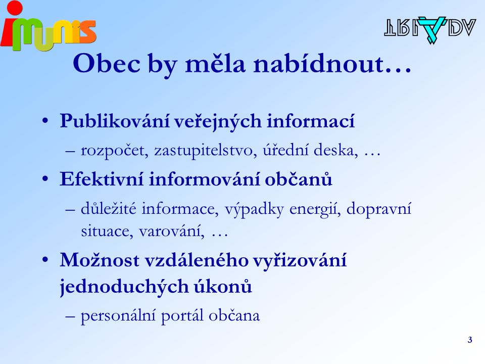 3 Obec by měla nabídnout… Publikování veřejných informací –rozpočet, zastupitelstvo, úřední deska, … Efektivní informování občanů –důležité informace, výpadky energií, dopravní situace, varování, … Možnost vzdáleného vyřizování jednoduchých úkonů –personální portál občana