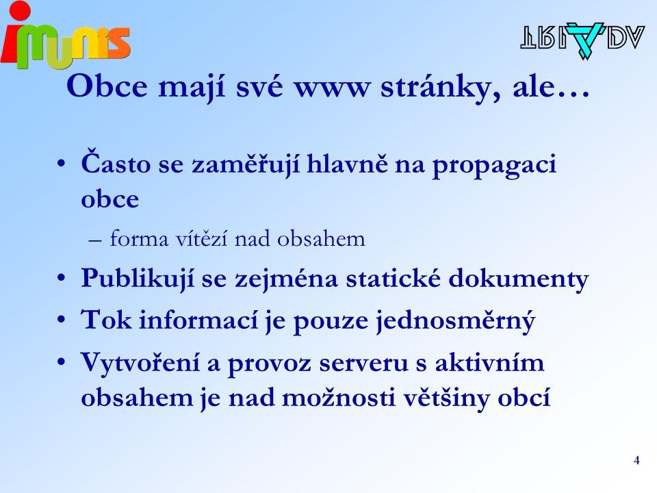4 Obce mají své www stránky, ale… Často se zaměřují hlavně na propagaci obce –forma vítězí nad obsahem Publikují se zejména statické dokumenty Tok informací je pouze jednosměrný Vytvoření a provoz serveru s aktivním obsahem je nad možnosti většiny obcí