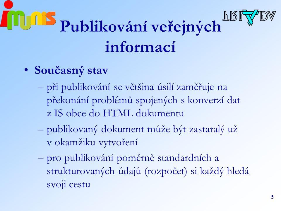 5 Publikování veřejných informací Současný stav –při publikování se většina úsilí zaměřuje na překonání problémů spojených s konverzí dat z IS obce do HTML dokumentu –publikovaný dokument může být zastaralý už v okamžiku vytvoření –pro publikování poměrně standardních a strukturovaných údajů (rozpočet) si každý hledá svoji cestu