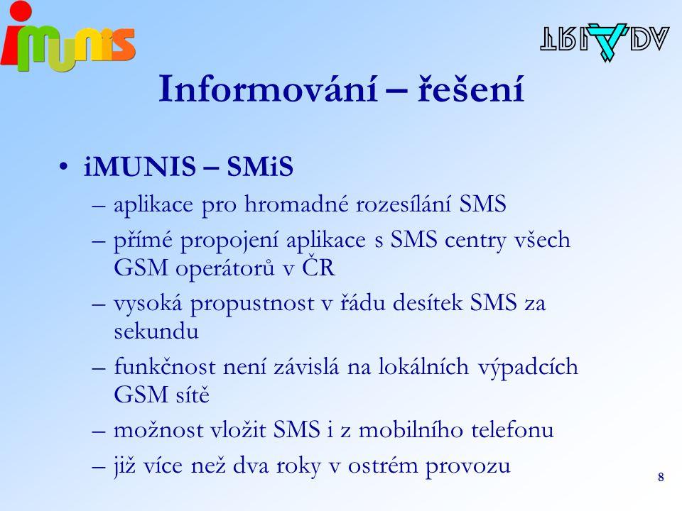 8 Informování – řešení iMUNIS – SMiS –aplikace pro hromadné rozesílání SMS –přímé propojení aplikace s SMS centry všech GSM operátorů v ČR –vysoká propustnost v řádu desítek SMS za sekundu –funkčnost není závislá na lokálních výpadcích GSM sítě –možnost vložit SMS i z mobilního telefonu –již více než dva roky v ostrém provozu