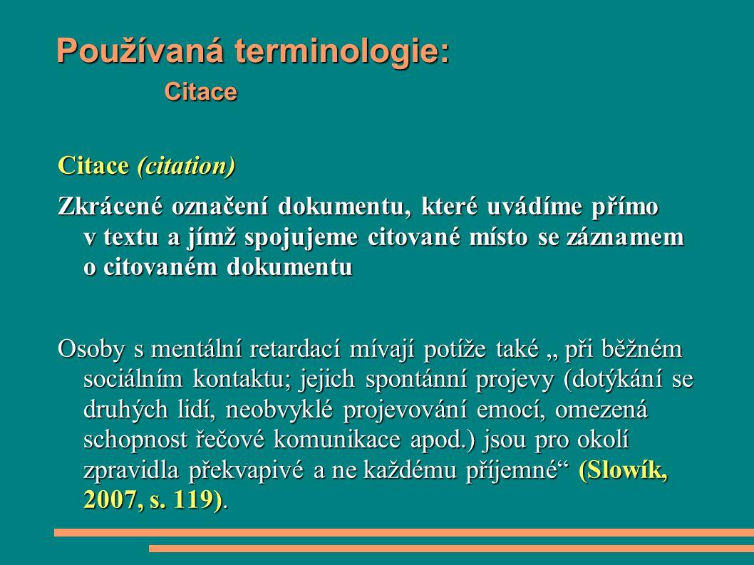 """Používaná terminologie: Citace Citace (citation) Zkrácené označení dokumentu, které uvádíme přímo v textu a jímž spojujeme citované místo se záznamem o citovaném dokumentu Osoby s mentální retardací mívají potíže také """" při běžném sociálním kontaktu; jejich spontánní projevy (dotýkání se druhých lidí, neobvyklé projevování emocí, omezená schopnost řečové komunikace apod.) jsou pro okolí zpravidla překvapivé a ne každému příjemné (Slowík, 2007, s."""