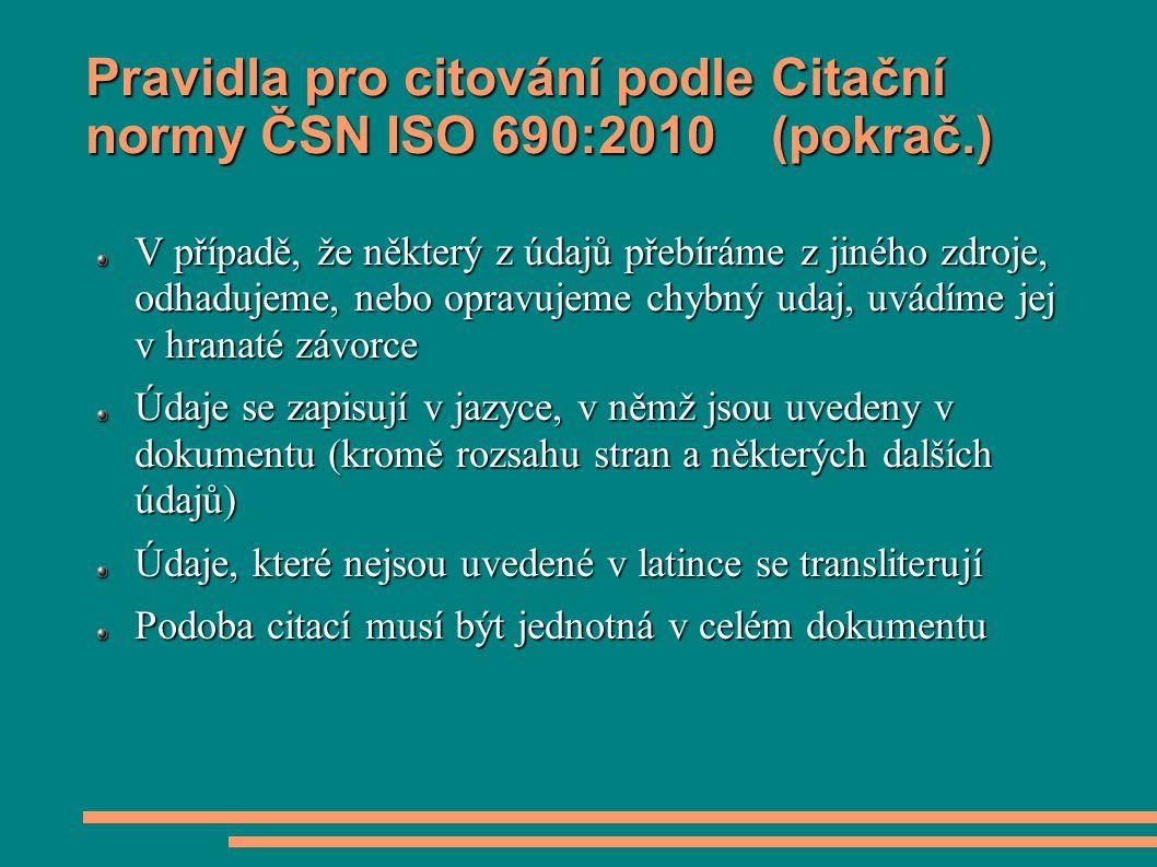 Pravidla pro citování podle Citační normy ČSN ISO 690:2010 (pokrač.) V případě, že některý z údajů přebíráme z jiného zdroje, odhadujeme, nebo opravujeme chybný udaj, uvádíme jej v hranaté závorce Údaje se zapisují v jazyce, v němž jsou uvedeny v dokumentu (kromě rozsahu stran a některých dalších údajů) Údaje, které nejsou uvedené v latince se transliterují Podoba citací musí být jednotná v celém dokumentu