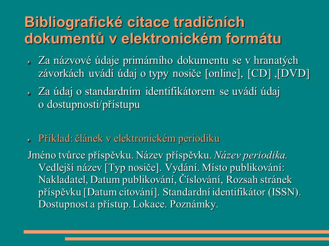 Bibliografické citace tradičních dokumentů v elektronickém formátu Za názvové údaje primárního dokumentu se v hranatých závorkách uvádí údaj o typy nosiče [online], [CD],[DVD] Za údaj o standardním identifikátorem se uvádí údaj o dostupnosti/přístupu Příklad: článek v elektronickém periodiku Jméno tvůrce příspěvku.