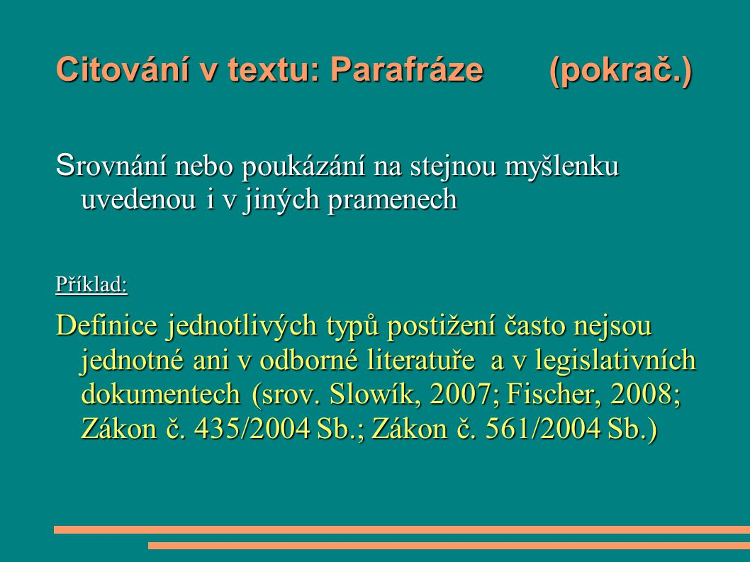 Citování v textu: Parafráze (pokrač.) S rovnání nebo poukázání na stejnou myšlenku uvedenou i v jiných pramenech Příklad: Definice jednotlivých typů postižení často nejsou jednotné ani v odborné literatuře a v legislativních dokumentech (srov.