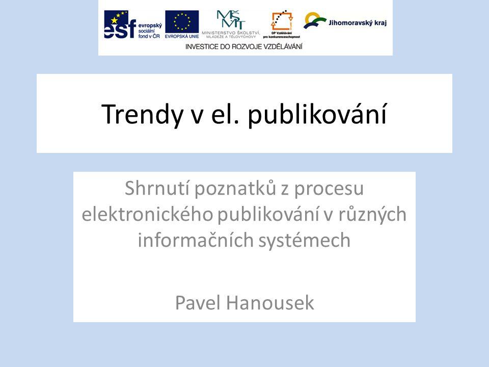 Trendy v el. publikování Shrnutí poznatků z procesu elektronického publikování v různých informačních systémech Pavel Hanousek