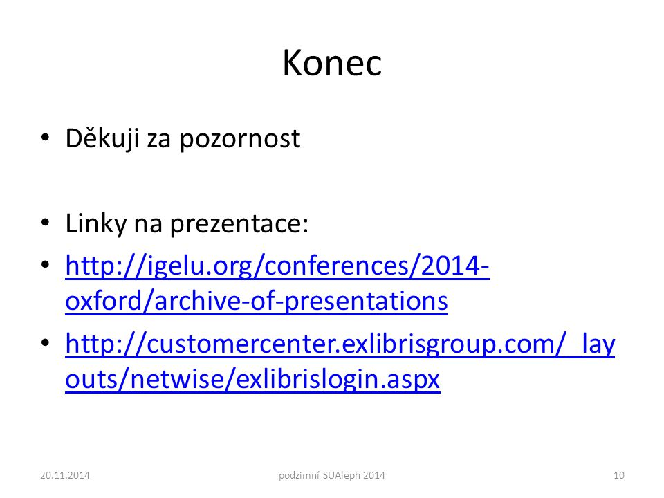 Konec Děkuji za pozornost Linky na prezentace: http://igelu.org/conferences/2014- oxford/archive-of-presentations http://igelu.org/conferences/2014- o