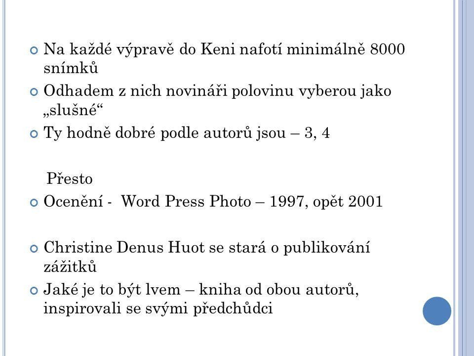 """Na každé výpravě do Keni nafotí minimálně 8000 snímků Odhadem z nich novináři polovinu vyberou jako """"slušné Ty hodně dobré podle autorů jsou – 3, 4 Přesto Ocenění - Word Press Photo – 1997, opět 2001 Christine Denus Huot se stará o publikování zážitků Jaké je to být lvem – kniha od obou autorů, inspirovali se svými předchůdci"""