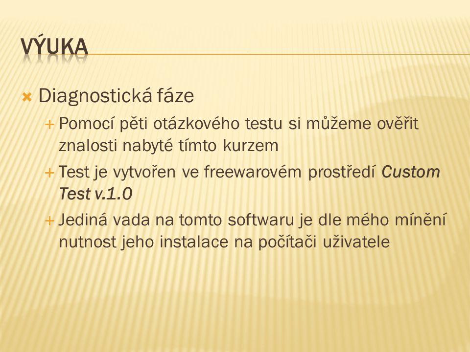  Diagnostická fáze  Pomocí pěti otázkového testu si můžeme ověřit znalosti nabyté tímto kurzem  Test je vytvořen ve freewarovém prostředí Custom Test v.1.0  Jediná vada na tomto softwaru je dle mého mínění nutnost jeho instalace na počítači uživatele