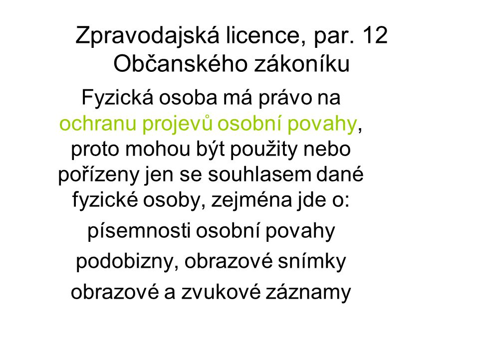 Zpravodajská licence, par. 12 Občanského zákoníku Fyzická osoba má právo na ochranu projevů osobní povahy, proto mohou být použity nebo pořízeny jen s