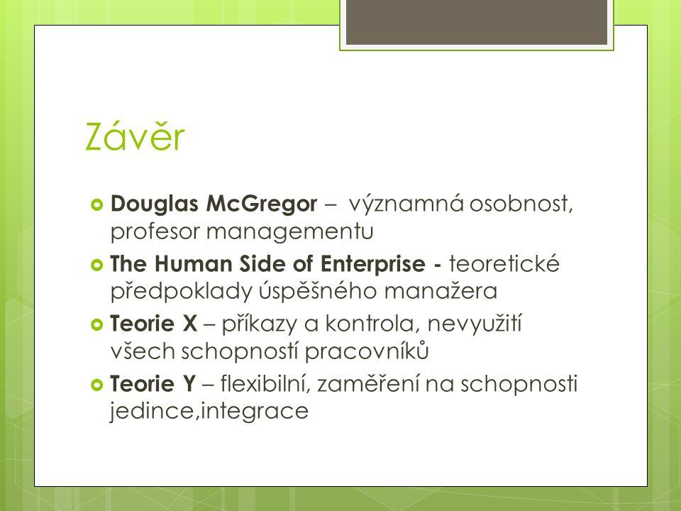 Závěr  Douglas McGregor – významná osobnost, profesor managementu  The Human Side of Enterprise - teoretické předpoklady úspěšného manažera  Teorie