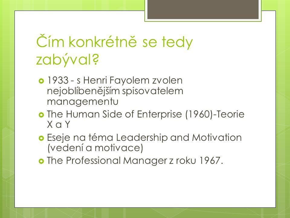 Čím konkrétně se tedy zabýval?  1933 - s Henri Fayolem zvolen nejoblíbenějším spisovatelem managementu  The Human Side of Enterprise (1960)-Teorie X