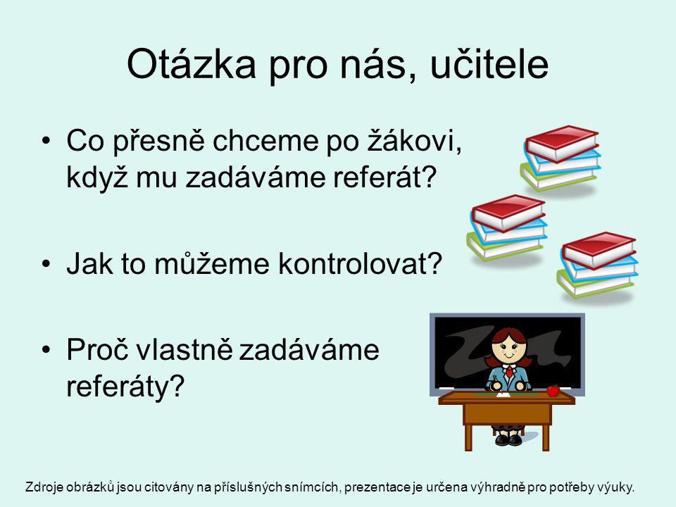 Otázka pro nás, učitele Co přesně chceme po žákovi, když mu zadáváme referát? Jak to můžeme kontrolovat? Proč vlastně zadáváme referáty? Zdroje obrázk