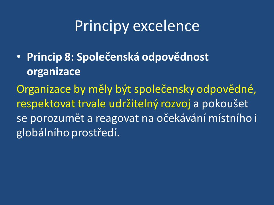 Principy excelence Princip 8: Společenská odpovědnost organizace Organizace by měly být společensky odpovědné, respektovat trvale udržitelný rozvoj a pokoušet se porozumět a reagovat na očekávání místního i globálního prostředí.