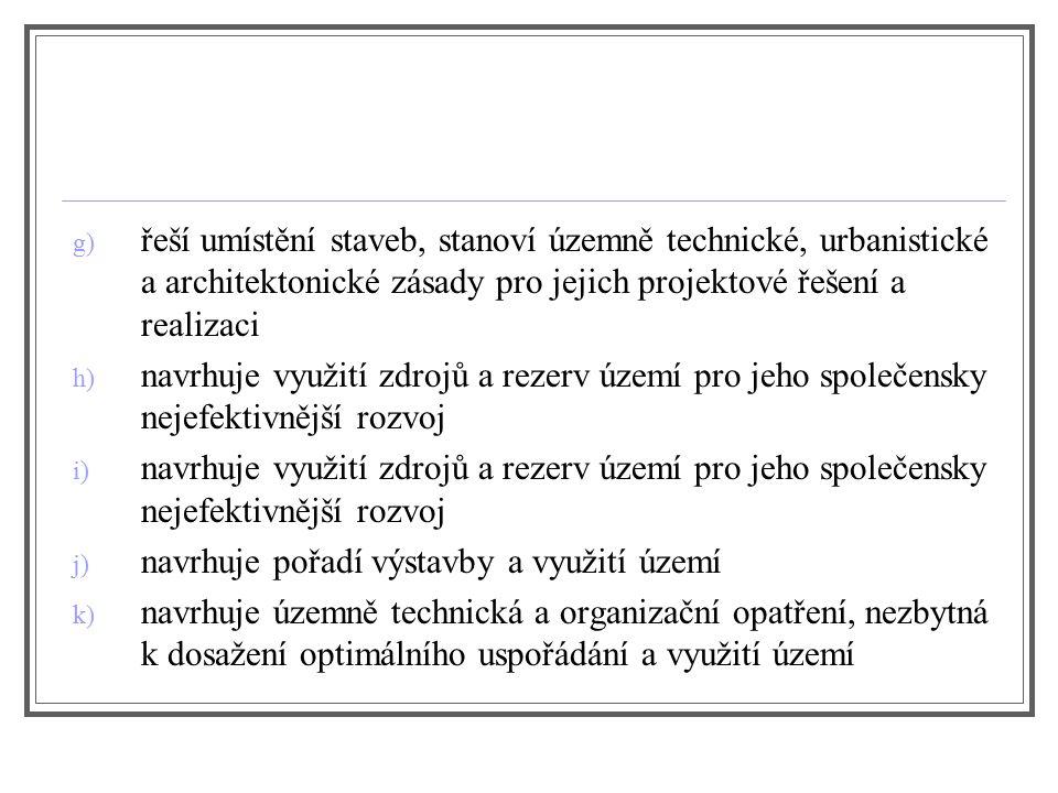 g) řeší umístění staveb, stanoví územně technické, urbanistické a architektonické zásady pro jejich projektové řešení a realizaci h) navrhuje využití zdrojů a rezerv území pro jeho společensky nejefektivnější rozvoj i) navrhuje využití zdrojů a rezerv území pro jeho společensky nejefektivnější rozvoj j) navrhuje pořadí výstavby a využití území k) navrhuje územně technická a organizační opatření, nezbytná k dosažení optimálního uspořádání a využití území