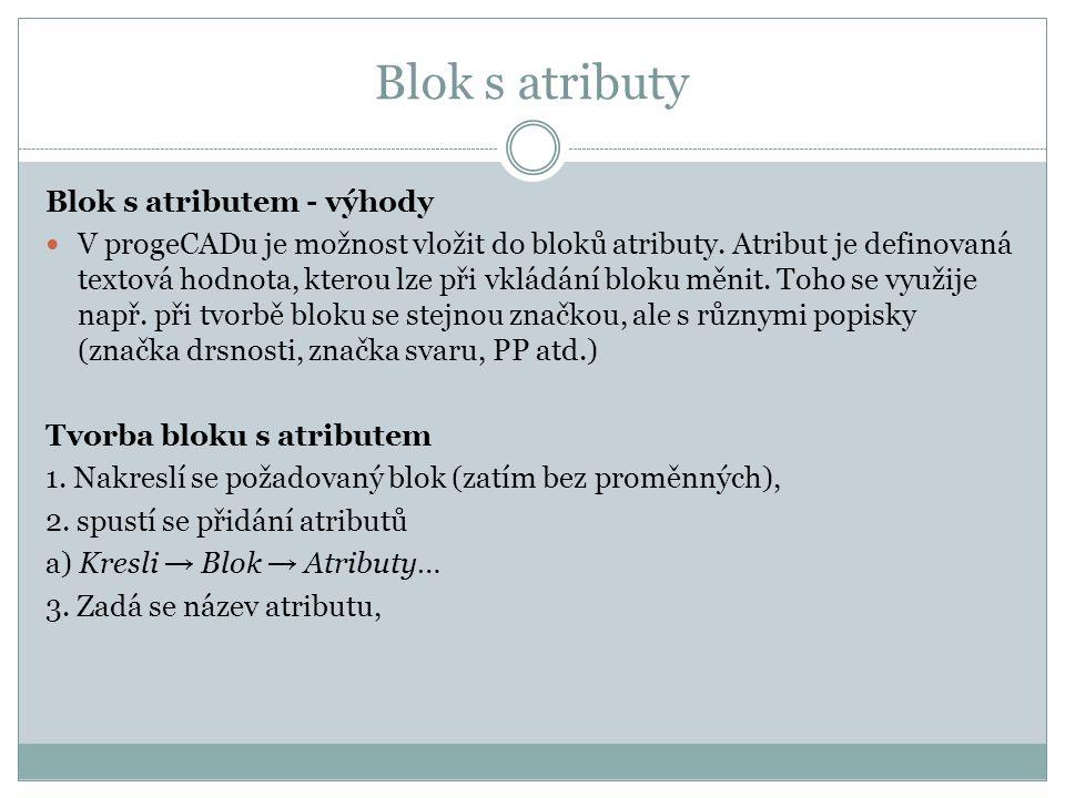 Blok s atributy Blok s atributem - výhody V progeCADu je možnost vložit do bloků atributy. Atribut je definovaná textová hodnota, kterou lze při vklád