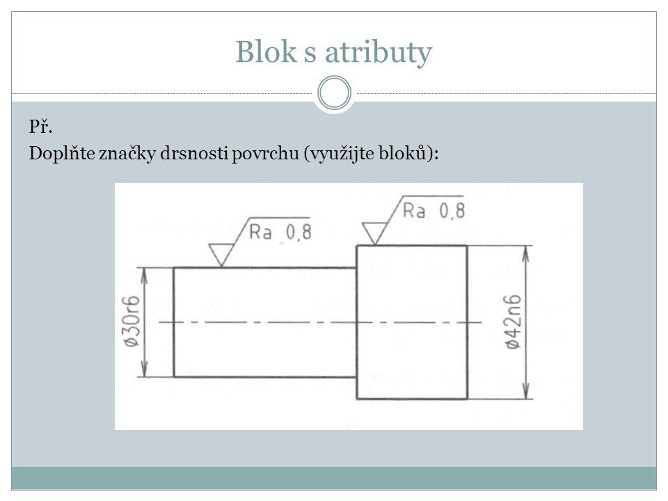 Blok s atributy Př. Doplňte značky drsnosti povrchu (využijte bloků):