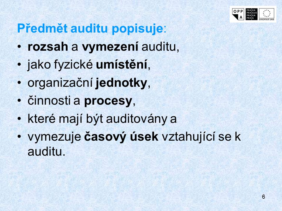 6 Předmět auditu popisuje: rozsah a vymezení auditu, jako fyzické umístění, organizační jednotky, činnosti a procesy, které mají být auditovány a vyme