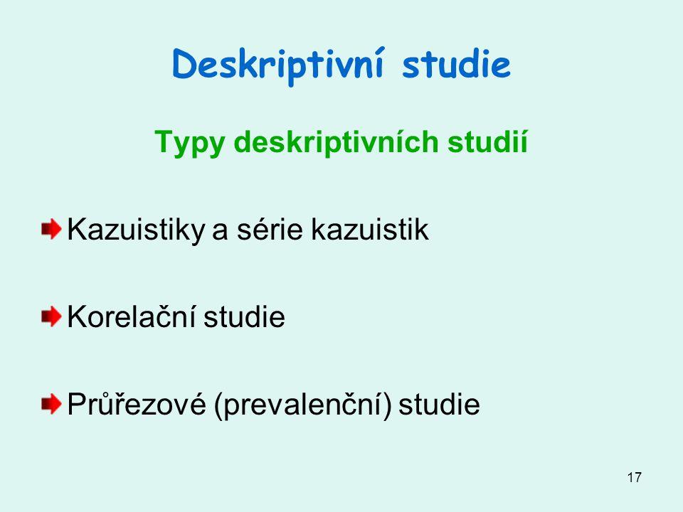 17 Deskriptivní studie Typy deskriptivních studií Kazuistiky a série kazuistik Korelační studie Průřezové (prevalenční) studie