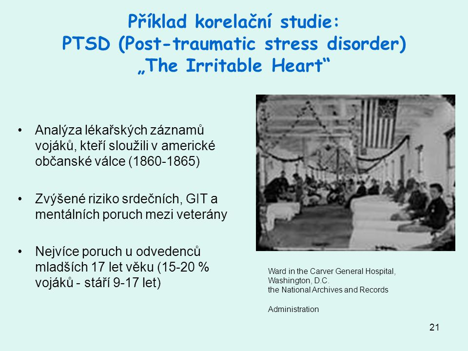 "21 Příklad korelační studie: PTSD (Post-traumatic stress disorder) ""The Irritable Heart"" Analýza lékařských záznamů vojáků, kteří sloužili v americké"