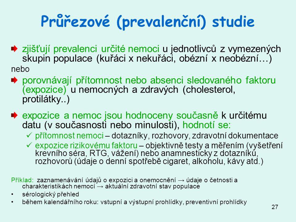 27 Průřezové (prevalenční) studie zjišťují prevalenci určité nemoci u jednotlivců z vymezených skupin populace (kuřáci x nekuřáci, obézní x neobézní…) nebo porovnávají přítomnost nebo absenci sledovaného faktoru (expozice) u nemocných a zdravých (cholesterol, protilátky..) expozice a nemoc jsou hodnoceny současně k určitému datu (v současnosti nebo minulosti), hodnotí se: přítomnost nemoci – dotazníky, rozhovory, zdravotní dokumentace expozice rizikovému faktoru – objektivně testy a měřením (vyšetření krevního séra, RTG, vážení) nebo anamnesticky z dotazníků, rozhovorů (údaje o denní spotřebě cigaret, alkoholu, kávy atd.) Příklad: zaznamenávání údajů o expozici a onemocnění → údaje o četnosti a charakteristikách nemocí → aktuální zdravotní stav populace sérologický přehled během kalendářního roku: vstupní a výstupní prohlídky, preventivní prohlídky