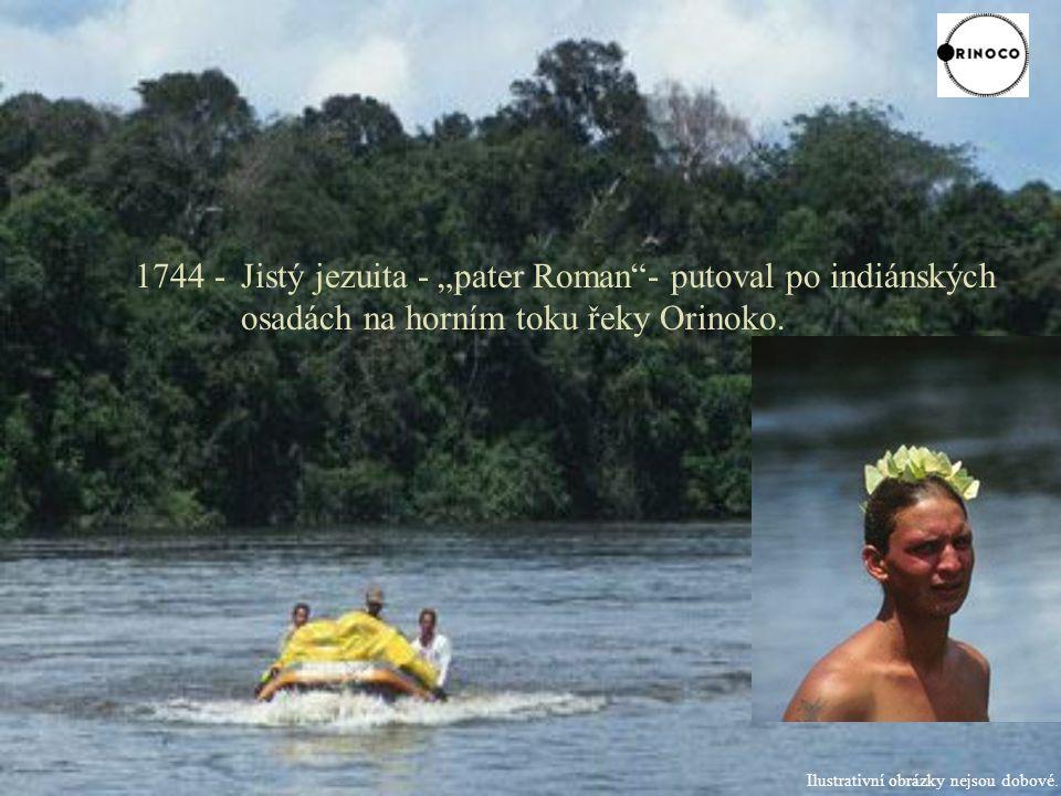 "1744 - Jistý jezuita - ""pater Roman - putoval po indiánských osadách na horním toku řeky Orinoko."